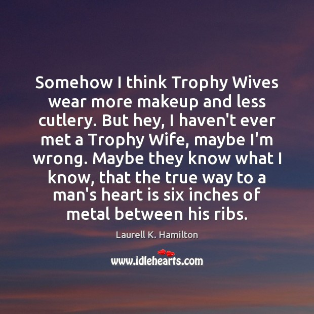 Image, Somehow I think Trophy Wives wear more makeup and less cutlery. But