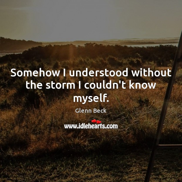 Somehow I understood without the storm I couldn't know myself. Glenn Beck Picture Quote