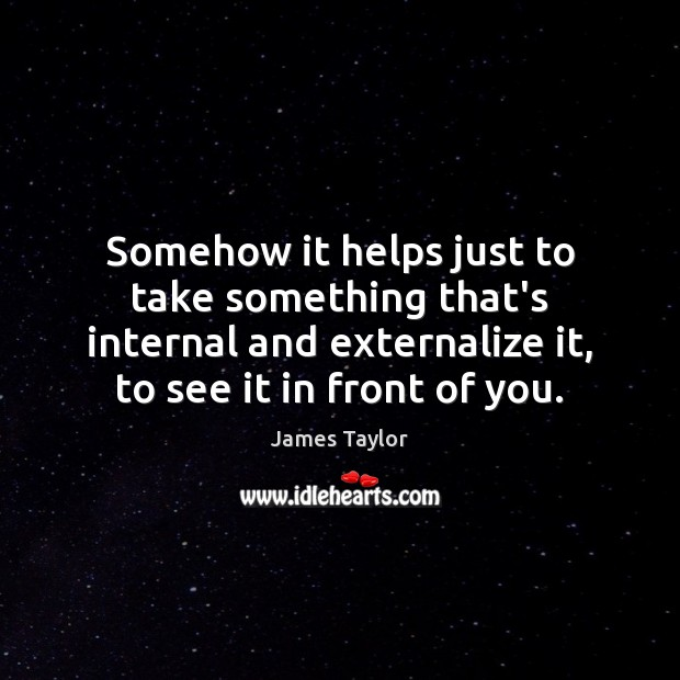 Somehow it helps just to take something that's internal and externalize it, James Taylor Picture Quote