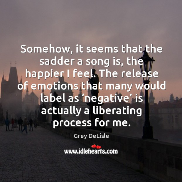 Somehow, it seems that the sadder a song is, the happier I feel. Image