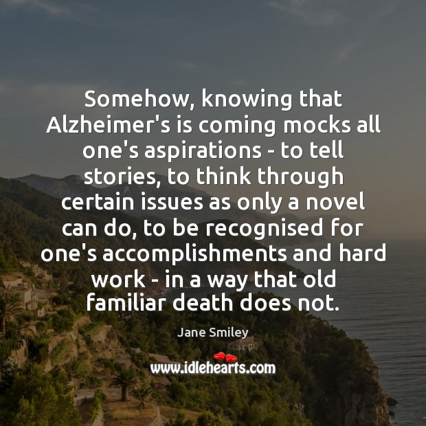 Somehow, knowing that Alzheimer's is coming mocks all one's aspirations – to Jane Smiley Picture Quote