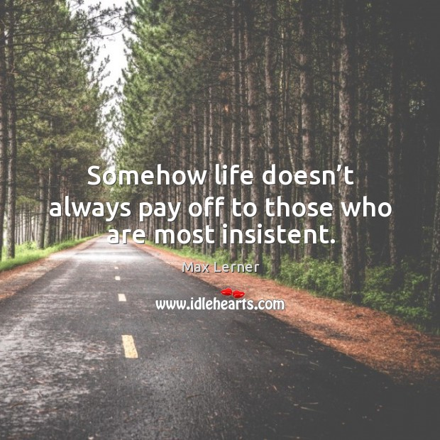 Somehow life doesn't always pay off to those who are most insistent. Image