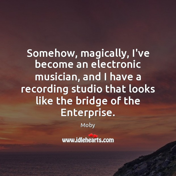 Somehow, magically, I've become an electronic musician, and I have a recording Moby Picture Quote