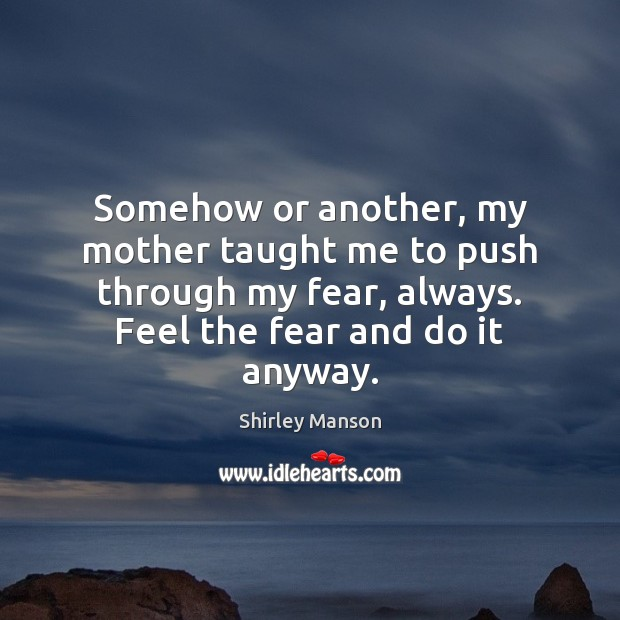Shirley Manson Picture Quote image saying: Somehow or another, my mother taught me to push through my fear,
