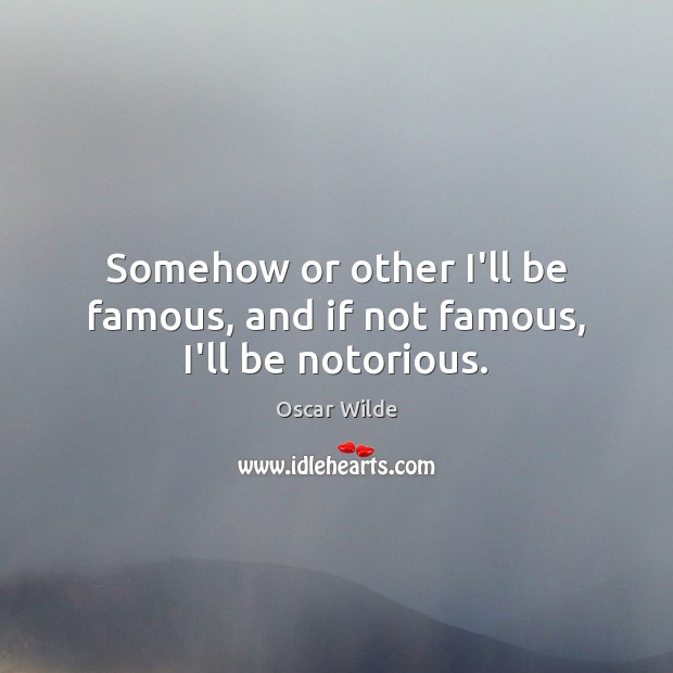 Image, Somehow or other I'll be famous, and if not famous, I'll be notorious.