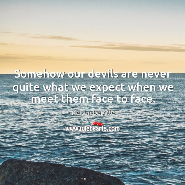 Somehow our devils are never quite what we expect when we meet them face to face. Nelson DeMille Picture Quote
