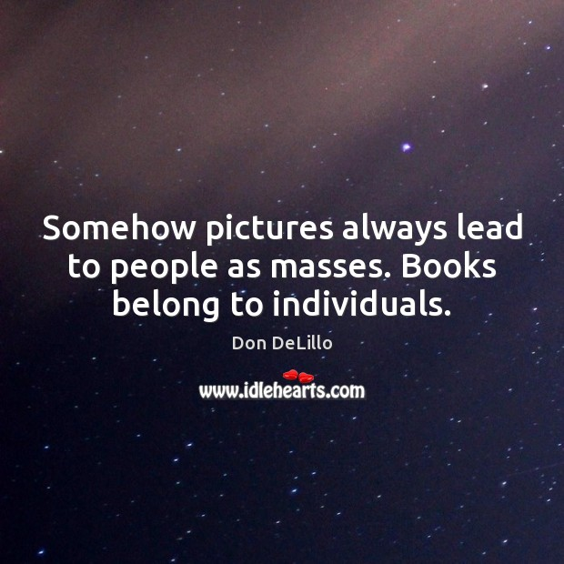 Somehow pictures always lead to people as masses. Books belong to individuals. Don DeLillo Picture Quote