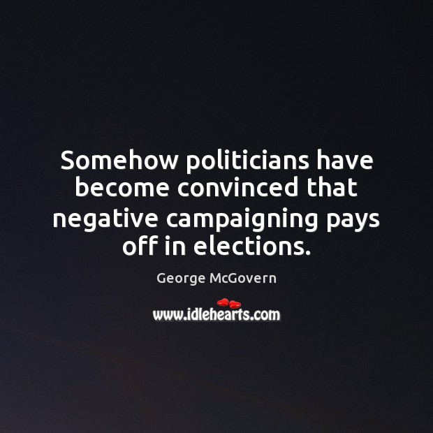 Somehow politicians have become convinced that negative campaigning pays off in elections. George McGovern Picture Quote