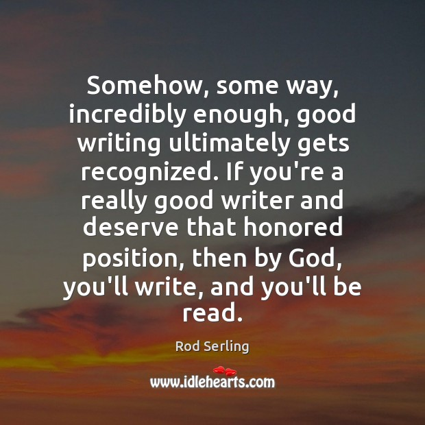 Somehow, some way, incredibly enough, good writing ultimately gets recognized. If you're Rod Serling Picture Quote