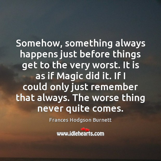Somehow, something always happens just before things get to the very worst. Frances Hodgson Burnett Picture Quote