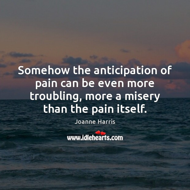 Somehow the anticipation of pain can be even more troubling, more a Joanne Harris Picture Quote
