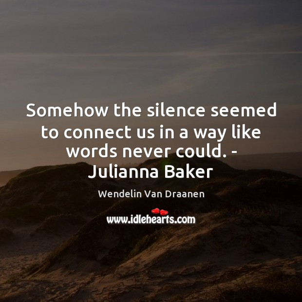 Somehow the silence seemed to connect us in a way like words never could. – Julianna Baker Wendelin Van Draanen Picture Quote