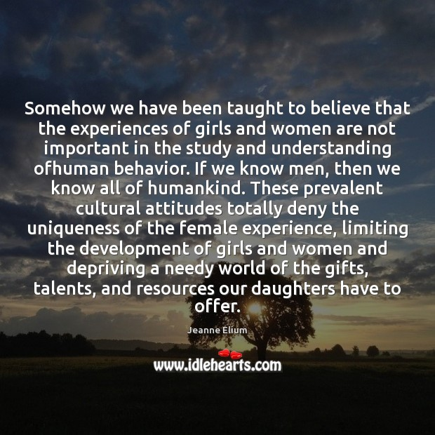 Somehow we have been taught to believe that the experiences of girls Behavior Quotes Image