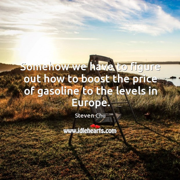 Somehow we have to figure out how to boost the price of gasoline to the levels in Europe. Image