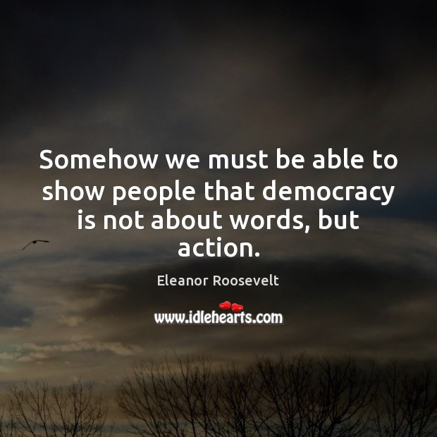 Image, Somehow we must be able to show people that democracy is not about words, but action.