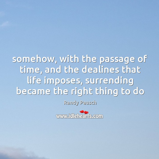 Somehow, with the passage of time, and the dealines that life imposes, Randy Pausch Picture Quote