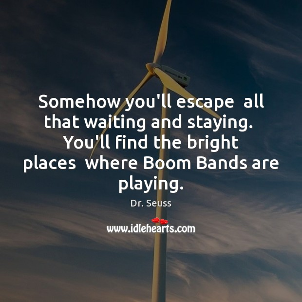 Somehow you'll escape  all that waiting and staying.  You'll find the bright Dr. Seuss Picture Quote