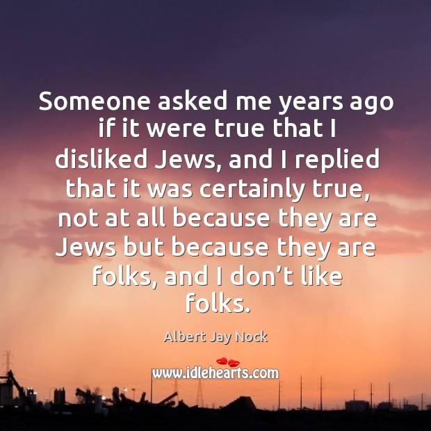 Image, Someone asked me years ago if it were true that I disliked jews, and I replied that it