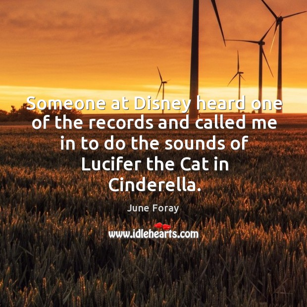 Someone at disney heard one of the records and called me in to do the sounds of lucifer the cat in cinderella. Image