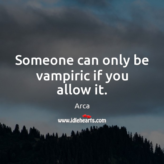 Image, Someone can only be vampiric if you allow it.