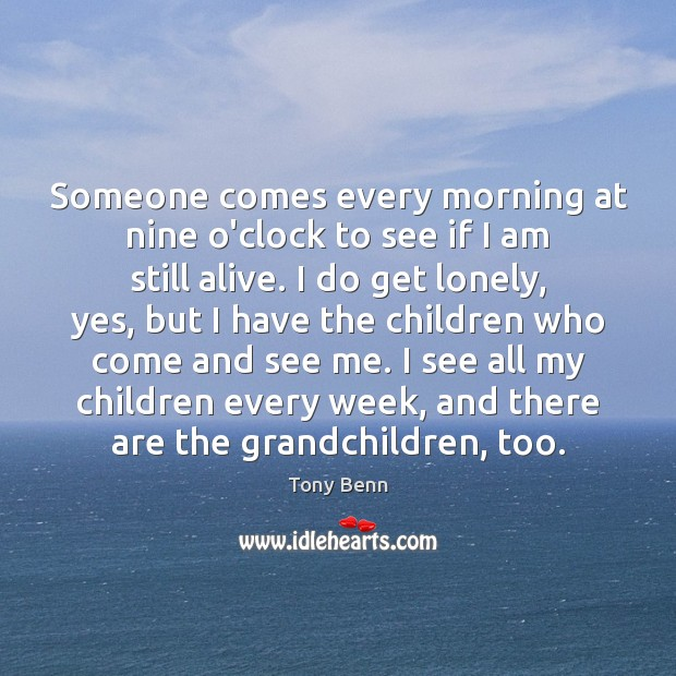 Someone comes every morning at nine o'clock to see if I am Lonely Quotes Image