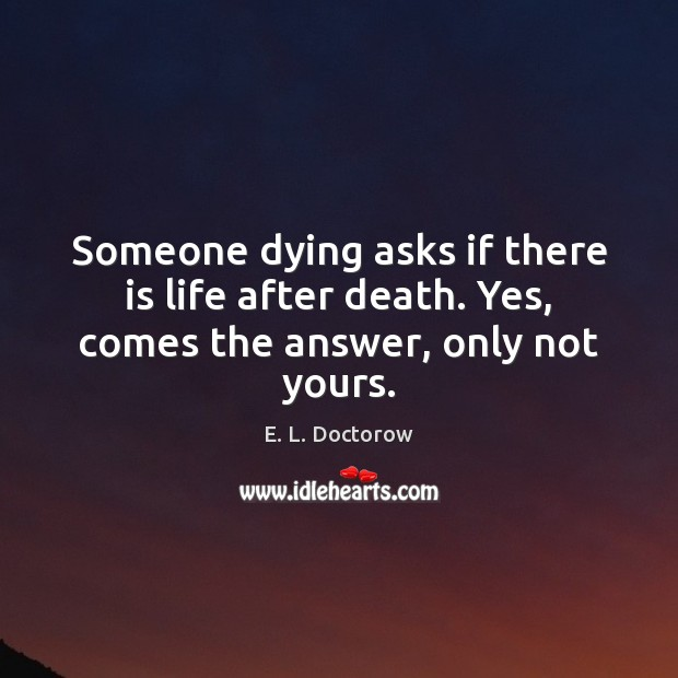 Someone dying asks if there is life after death. Yes, comes the answer, only not yours. E. L. Doctorow Picture Quote