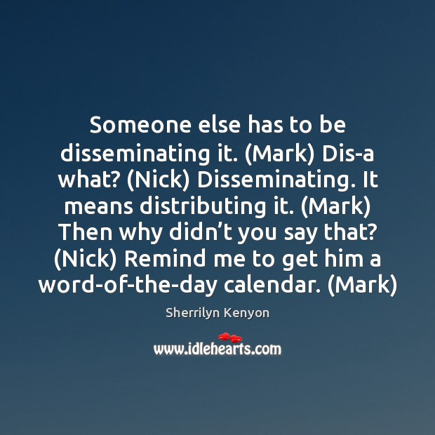 Image, Someone else has to be disseminating it. (Mark) Dis-a what? (Nick) Disseminating.