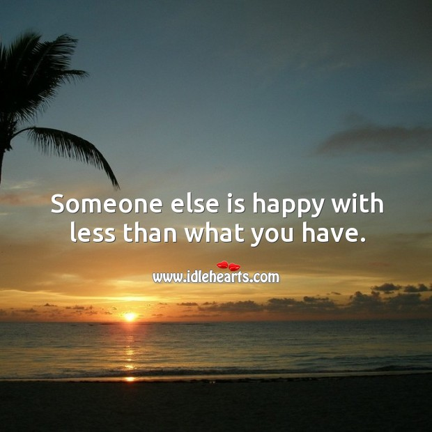 Image, Someone else is happy with less than what you have.