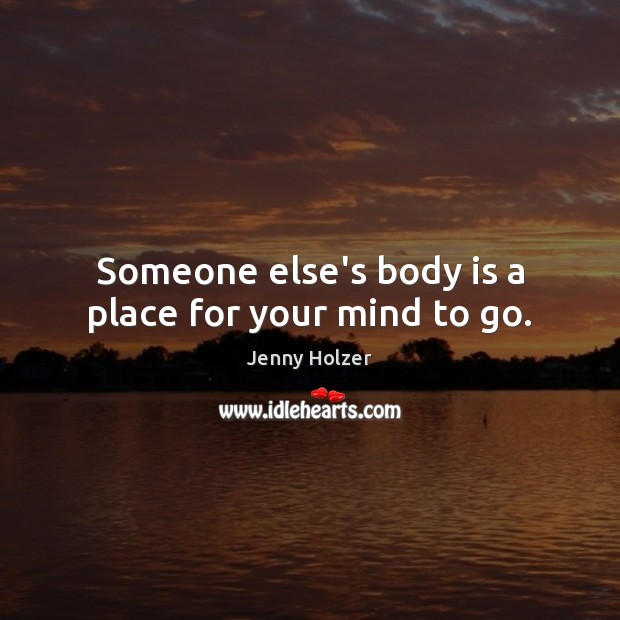 Someone else's body is a place for your mind to go. Jenny Holzer Picture Quote