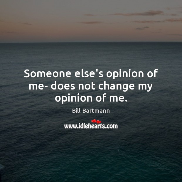 Image, Someone else's opinion of me- does not change my opinion of me.