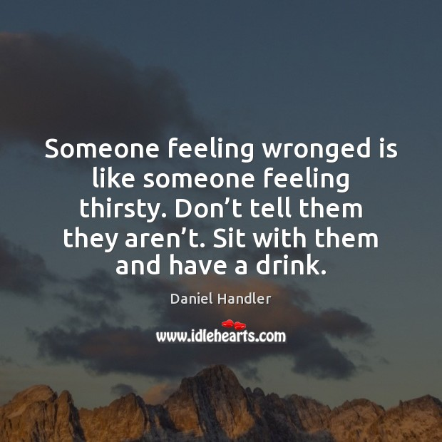 Someone feeling wronged is like someone feeling thirsty. Don't tell them Daniel Handler Picture Quote
