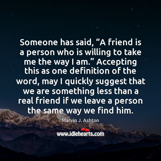 "Image about Someone has said, ""A friend is a person who is willing to"
