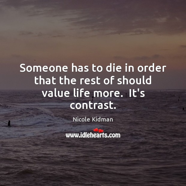 Nicole Kidman Picture Quote image saying: Someone has to die in order that the rest of should value life more.  It's contrast.