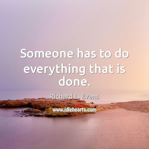 Someone has to do everything that is done. Richard L. Evans Picture Quote