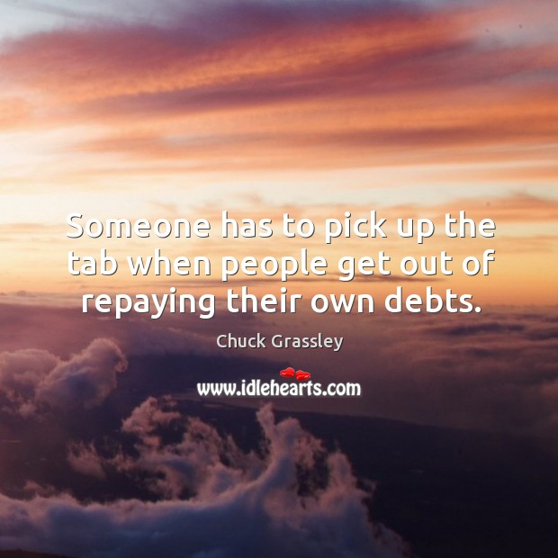 Someone has to pick up the tab when people get out of repaying their own debts. Chuck Grassley Picture Quote