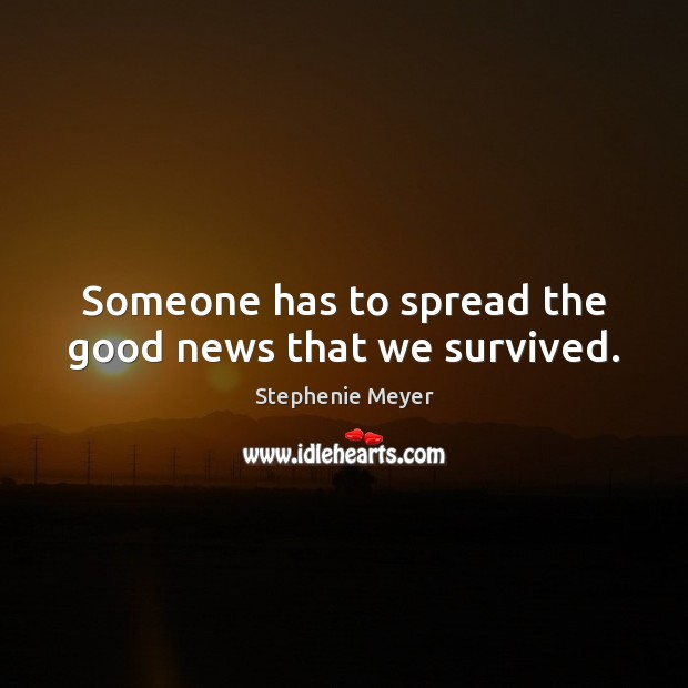 Someone has to spread the good news that we survived. Stephenie Meyer Picture Quote
