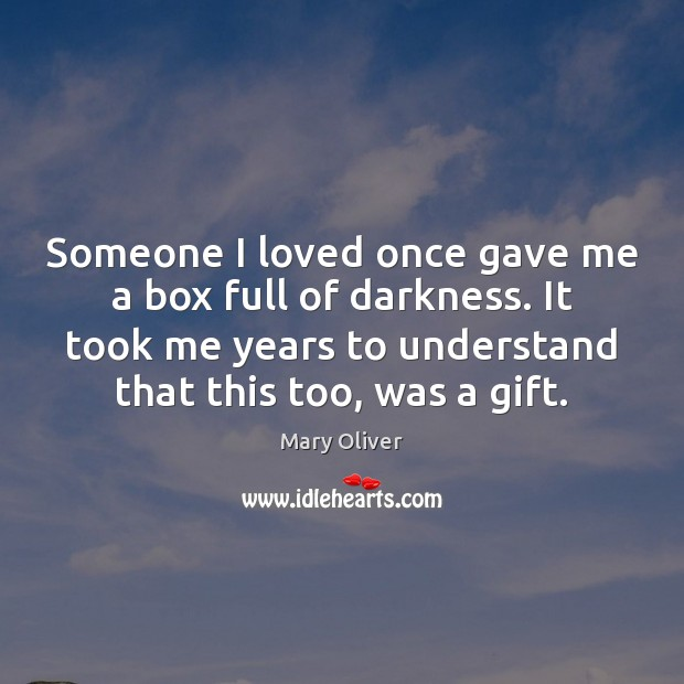 Someone I loved once gave me a box full of darkness. It Mary Oliver Picture Quote