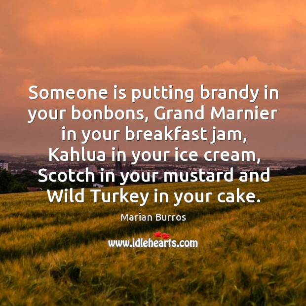 Someone is putting brandy in your bonbons, Grand Marnier in your breakfast Image