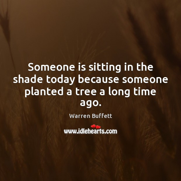 Someone is sitting in the shade today because someone planted a tree a long time ago. Image