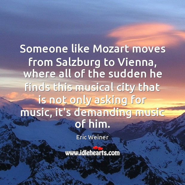 Someone like Mozart moves from Salzburg to Vienna, where all of the Eric Weiner Picture Quote