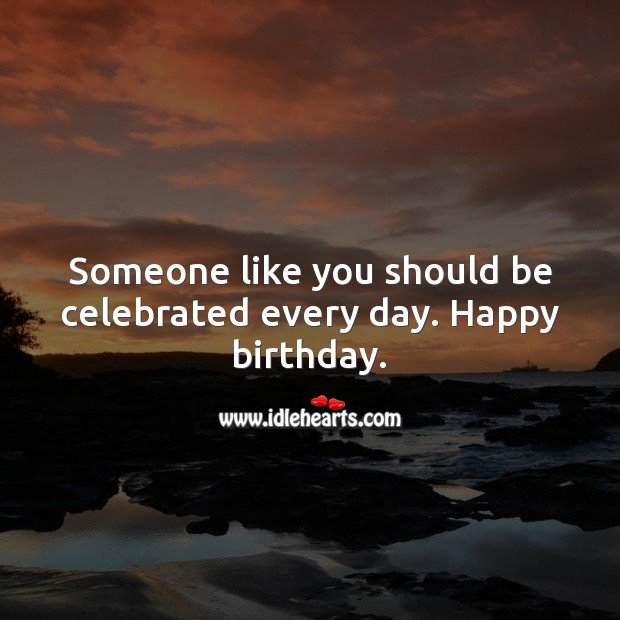 Someone like you should be celebrated every day. Happy birthday. Inspirational Birthday Messages Image