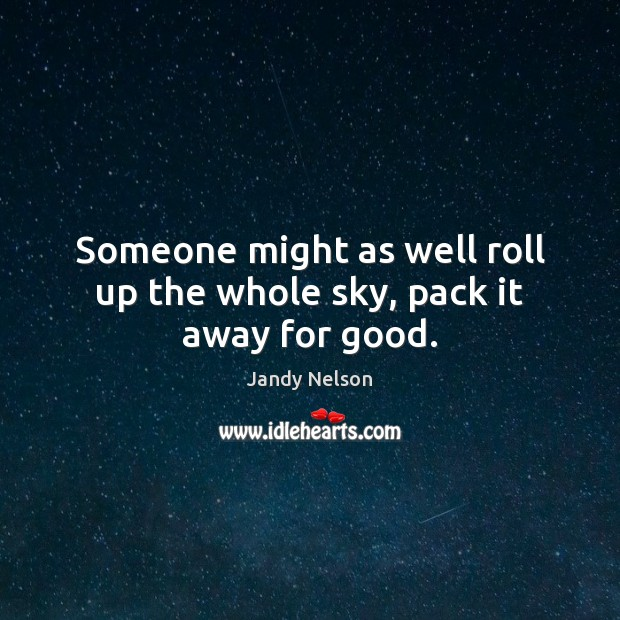 Someone might as well roll up the whole sky, pack it away for good. Jandy Nelson Picture Quote