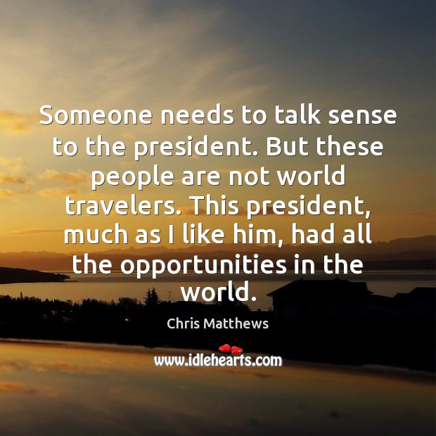 Someone needs to talk sense to the president. But these people are Chris Matthews Picture Quote