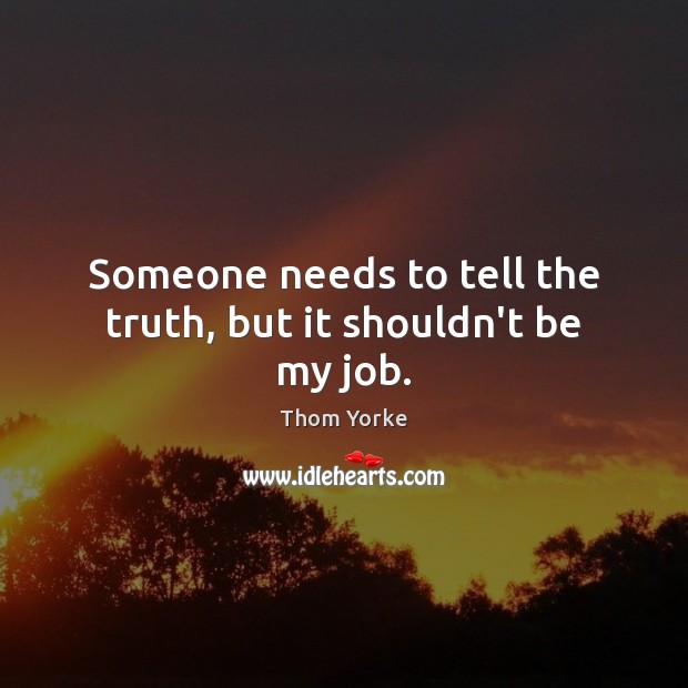 Someone needs to tell the truth, but it shouldn't be my job. Thom Yorke Picture Quote