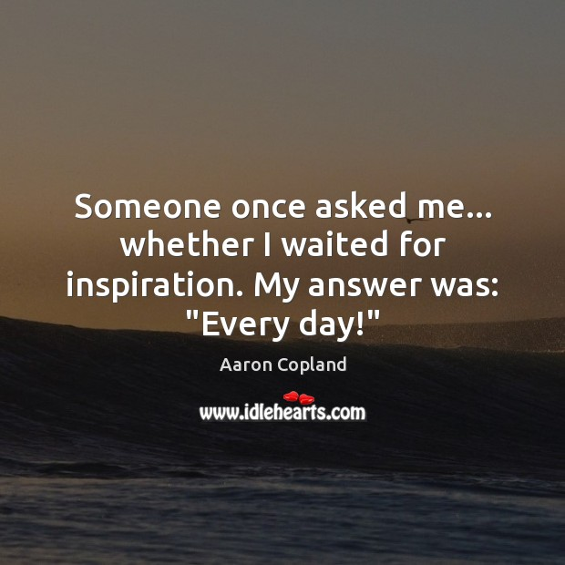 "Image, Someone once asked me… whether I waited for inspiration. My answer was: ""Every day!"""