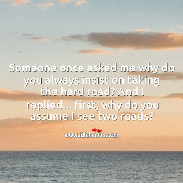 Someone once asked me why do you always insist on taking the hard road? Image