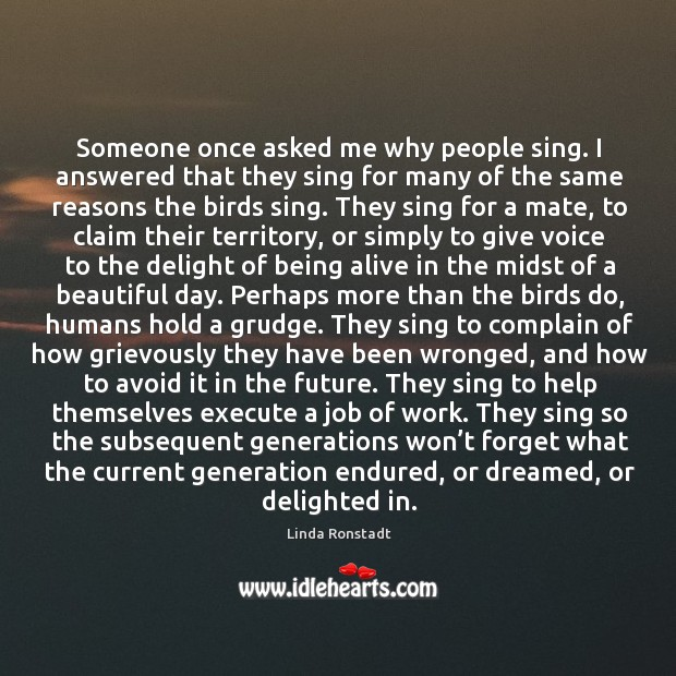 Image, Someone once asked me why people sing. I answered that they sing