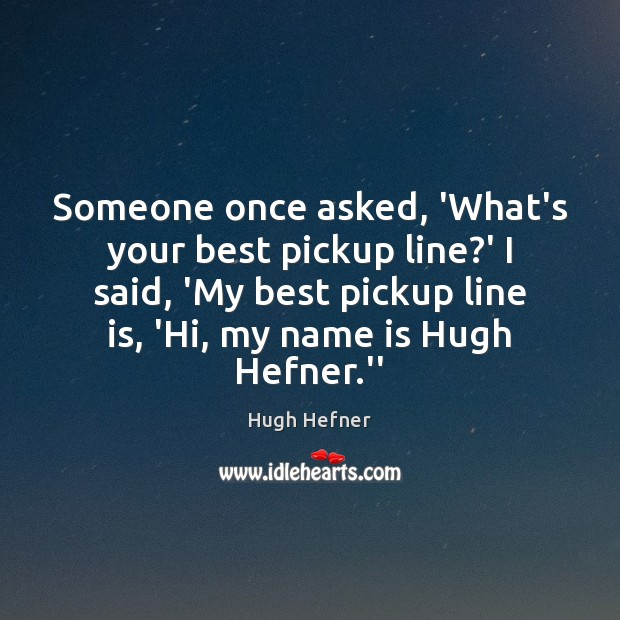 Someone once asked, 'What's your best pickup line?' I said, 'My Image