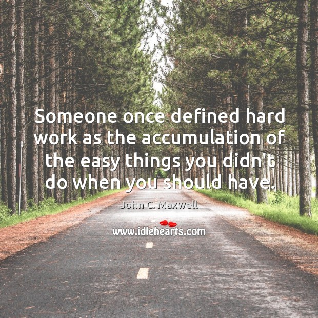 Image, Someone once defined hard work as the accumulation of the easy things