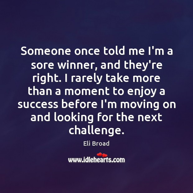 Someone once told me I'm a sore winner, and they're right. I Eli Broad Picture Quote